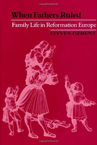 When Fathers Ruled: Family Life In Reformation Europe (Studies In Cultural History)