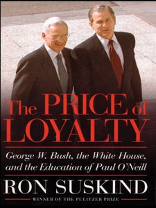 The Price of Loyalty: George W. Bush, the White House, and the Education of Paul O'Neil