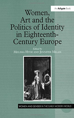 Women, Art and the Politics of Identity in Eighteenth-Century Europe (Women and Gender in the Early Modern World)
