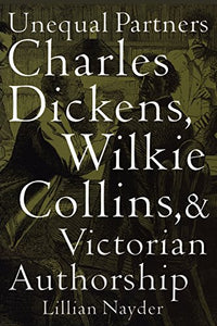 Unequal Partners: Charles Dickens, Wilkie Collins, and Victorian Authorship