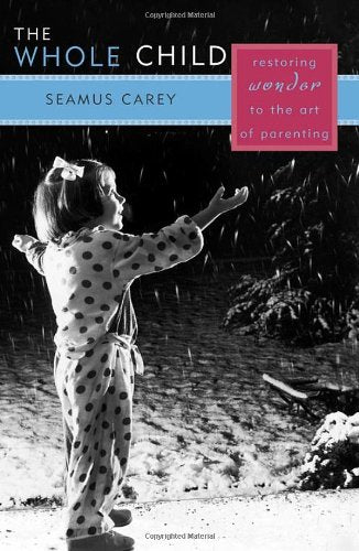 The Whole Child: Restoring Wonder to the Art of Parenting