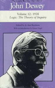 John Dewey: The Later Works, 1925-1953 : 1938/Logic: The Theory of Inquiry, Vol. 12