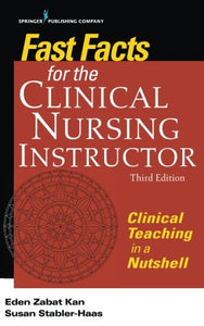 Fast Facts for the Clinical Nursing Instructor, Third Edition: Clinical Teaching in a Nutshell (Volume 3)