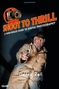 Shoot to Thrill: A Hard-Boiled Guide to Digital Photography