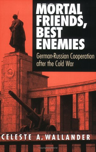 Mortal Friends, Best Enemies: German-Russian Cooperation after the Cold War (Cornell Studies in Security Affairs)
