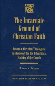 The Incarnate Ground of Christian Faith: Toward a Christian Theological Epistemology for the Educational Ministry of the Church