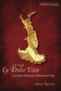 After <I>La Dolce Vita</I>: A Cultural Prehistory of Berlusconi's Italy (Cultural Memory in the Present)