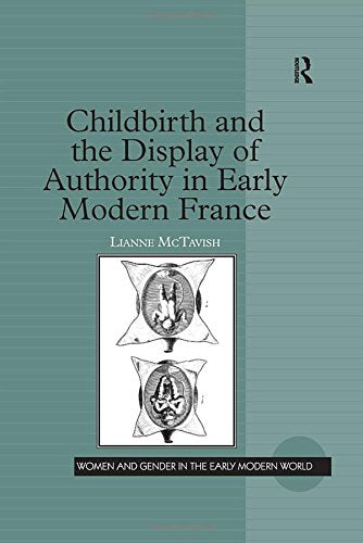 Childbirth and the Display of Authority in Early Modern France (Women and Gender in the Early Modern World)