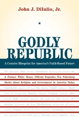 Godly Republic: A Centrist Blueprint For Americas Faith-Based Future: A Former White House Official Explodes Ten Polarizing Myths About Religion And In America Today (Wildavsky Forum Series)