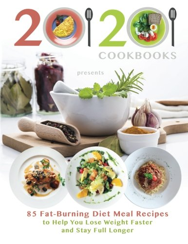 20/20 Cookbooks Presents: 85 Fat-Burning Diet Meal Recipes to Help You Lose Weight Faster and Stay Full Longer