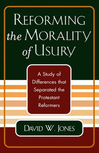 Reforming the Morality of Usury: A Study of the Differences that Separated the Protestant Reformers