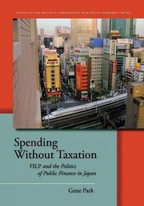 Spending Without Taxation: FILP and the Politics of Public Finance in Japan (Studies of the Walter H. Shorenstein Asia-Pacific Research Center)