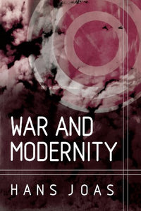 War and Modernity: Studies in the History of Vilolence in the 20th Century