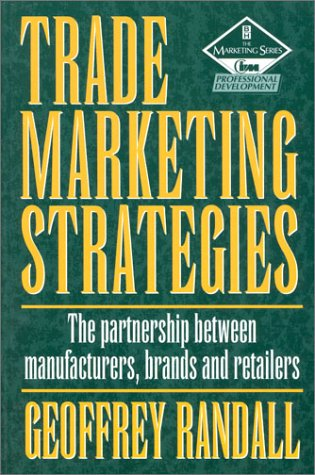Trade Marketing Strategies, Second Edition: The partnership between manufacturers, brands and retailers (Marketing Series)