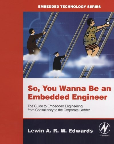So You Wanna Be an Embedded Engineer: The Guide to Embedded Engineering, From Consultancy to the Corporate Ladder (Embedded Technology)