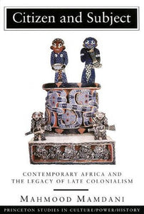 Citizen And Subject: Contemporary Africa And The Legacy Of Late Colonialism (Princeton Series In Culture/Power/History)
