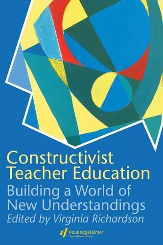 Constructivist Teacher Education: Building a World of New Understandings