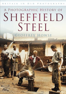 A Photographic History of Sheffield Steel (Britain in Old Photographs)