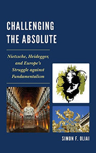 Challenging the Absolute: Nietzsche, Heidegger, and Europes Struggle Against Fundamentalism