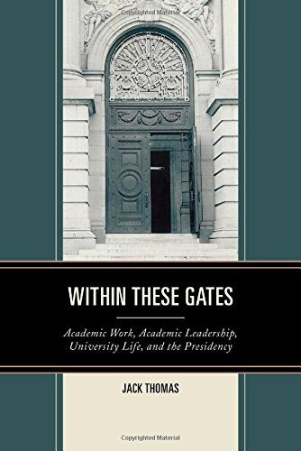 Within These Gates: Academic Work, Academic Leadership, University Life, and the Presidency