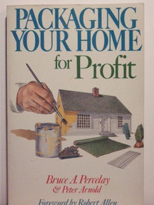 Packaging Your Home for Profit: How to Sell Your House or Condo for More Money in Less Time