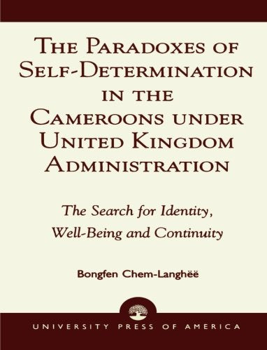 The Paradoxes of Self-Determination in the Cameroons under United Kingdom Administration: The Search for Identity, Well-Being and Continuity