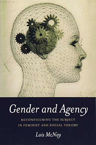Gender and Agency: Reconfiguring the Subject in Feminist and Social Theory