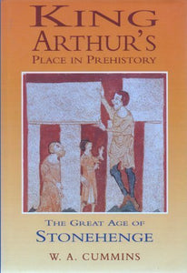 King Arthur's Place in Prehistory: The Great Age of Stonehenge
