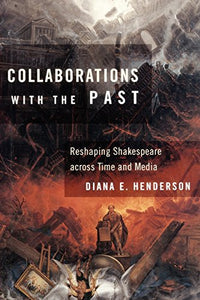 Collaborations with the Past: Reshaping Shakespeare across Time and Media