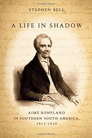 A Life in Shadow: Aim Bonpland in Southern South America, 18171858