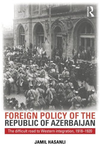 Foreign Policy of the Republic of Azerbaijan: The Difficult Road to Western Integration, 1918-1920 (Studies of Central Asia and the Caucasus)