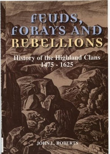 Feuds, Forays and Rebellions: History of the Highland Clans 1475-1625