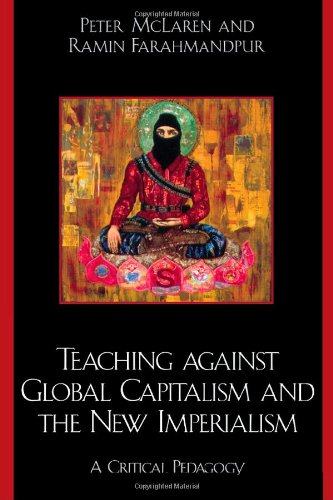 Teaching against Global Capitalism and the New Imperialism: A Critical Pedagogy