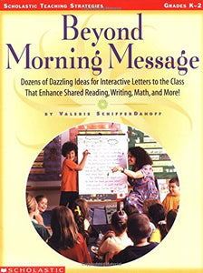 Beyond Morning Message: Dozens Of Dazzling Ideas For Interactive Letters To The Class That Enhance Shared Reading, Writing, Math, And More! (Scholastic Teaching Strategies)