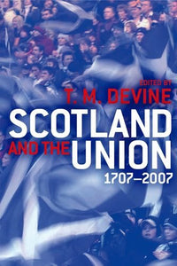 Scotland and the Union, 1707 to 2007: Scotland and the Union 1707-2007