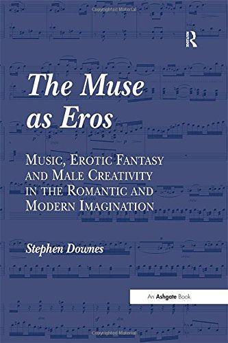The Muse as Eros: Music, Erotic Fantasy and Male Creativity in the Romantic and Modern Imagination