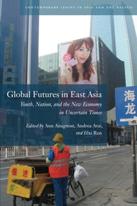 Global Futures in East Asia: Youth, Nation, and the New Economy in Uncertain Times (Contemporary Issues in Asia and the Pacific)