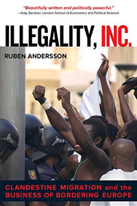 Illegality, Inc.: Clandestine Migration And The Business Of Bordering Europe (California Series In Public Anthropology)