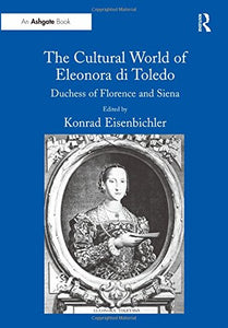 The Cultural World of Eleonora di Toledo: Duchess of Florence and Siena