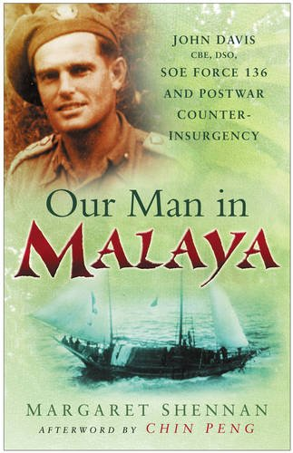 Our Man in Malaya: John Davis, CBE, DSO, Force 136 SOE and Post-War Counter-Insurgency