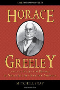 Horace Greeley and the Politics of Reform in Nineteenth-Century America (American Profiles)