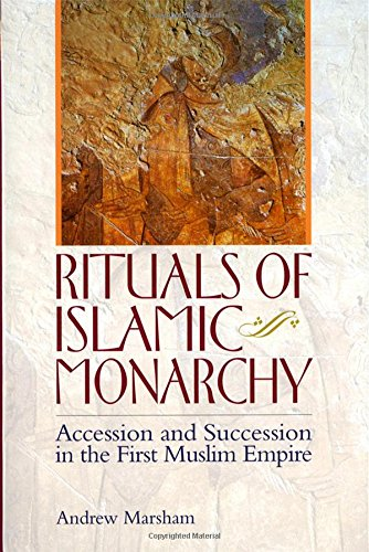 The Ritual of Accession in Early Islam: Rituals of Islamic Monarchy: Accession and Succession in the First Muslim Empire