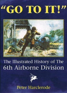 Go to It!: The Illustrated History of the 6th Airborne Division