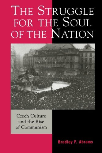 The Struggle for the Soul of the Nation: Czech Culture and the Rise of Communism (The Harvard Cold War Studies Book Series)