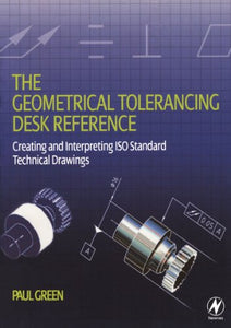 The Geometrical Tolerancing Desk Reference: Creating And Interpreting Iso Standard Technical Drawings