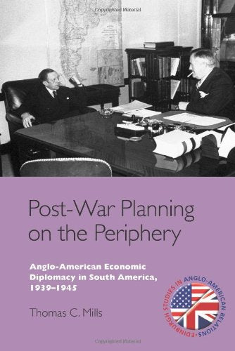 Post-War Planning on the Periphery: Anglo-American Economic Diplomacy in South America, 1939-1945 (Edinburgh Studies in Anglo-American Relations)