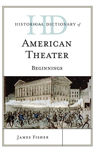 Historical Dictionary of American Theater: Beginnings (Historical Dictionaries of Literature and the Arts)