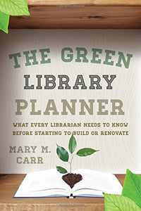 The Green Library Planner: What Every Librarian Needs to Know Before Starting to Build or Renovate