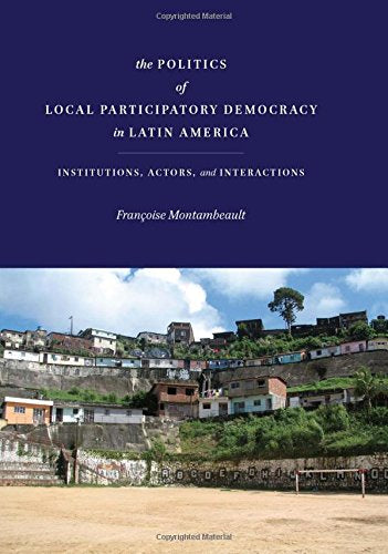 The Politics of Local Participatory Democracy in Latin America: Institutions, Actors, and Interactions