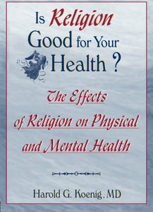 Is Religion Good for Your Health?: The Effects of Religion on Physical and Mental Health (Haworth Religion and Mental Health)